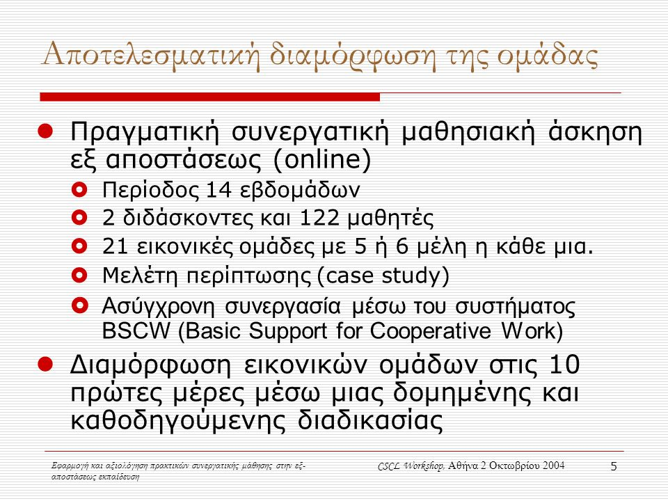 Εφαρμογή και αξιολόγηση πρακτικών συνεργατικής μάθησης στην εξ- αποστάσεως εκπαίδευση CSCL Workshop, Αθήνα 2 Οκτωβρίου 2004 5 Αποτελεσματική διαμόρφωση της ομάδας Πραγματική συνεργατική μαθησιακή άσκηση εξ αποστάσεως (online)  Περίοδος 14 εβδομάδων  2 διδάσκοντες και 122 μαθητές  21 εικονικές ομάδες με 5 ή 6 μέλη η κάθε μια.