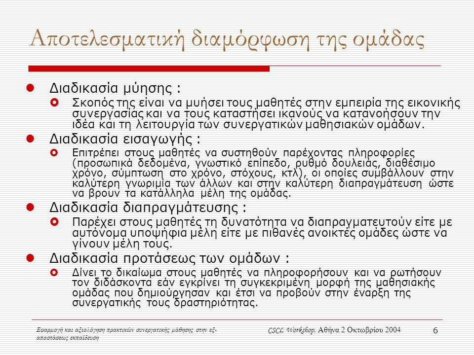 Εφαρμογή και αξιολόγηση πρακτικών συνεργατικής μάθησης στην εξ- αποστάσεως εκπαίδευση CSCL Workshop, Αθήνα 2 Οκτωβρίου 2004 6 Αποτελεσματική διαμόρφωση της ομάδας Διαδικασία μύησης :  Σκοπός της είναι να μυήσει τους μαθητές στην εμπειρία της εικονικής συνεργασίας και να τους καταστήσει ικανούς να κατανοήσουν την ιδέα και τη λειτουργία των συνεργατικών μαθησιακών ομάδων.