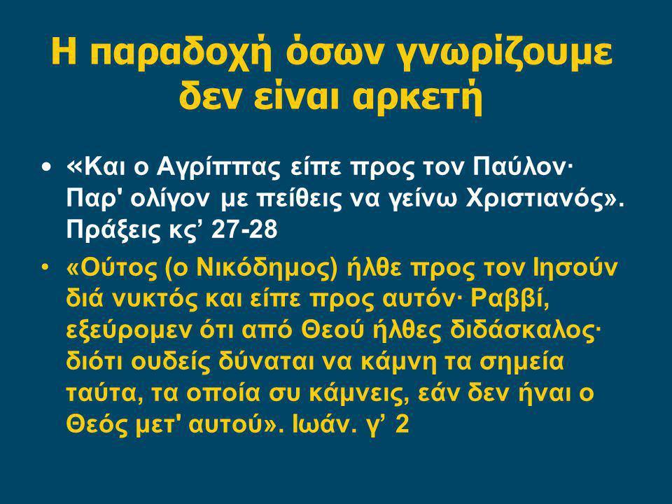 Η παραδοχή όσων γνωρίζουμε δεν είναι αρκετή « Και ο Αγρίππας είπε προς τον Παύλον· Παρ ολίγον με πείθεις να γείνω Χριστιανός».