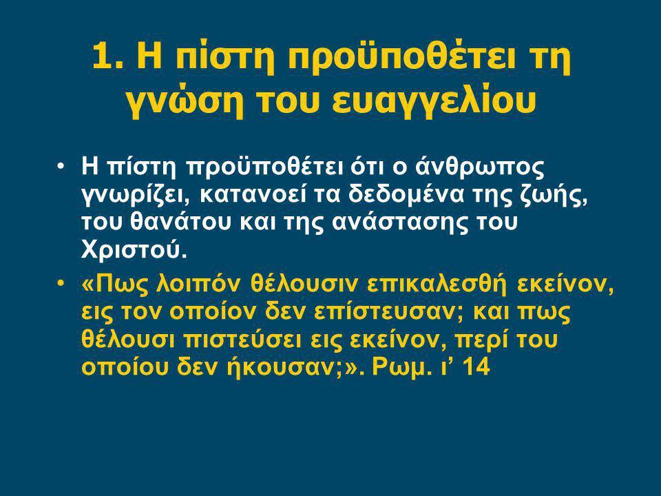 1. Η πίστη προϋποθέτει τη γνώση του ευαγγελίου Η πίστη προϋποθέτει ότι ο άνθρωπος γνωρίζει, κατανοεί τα δεδομένα της ζωής, του θανάτου και της ανάστασ