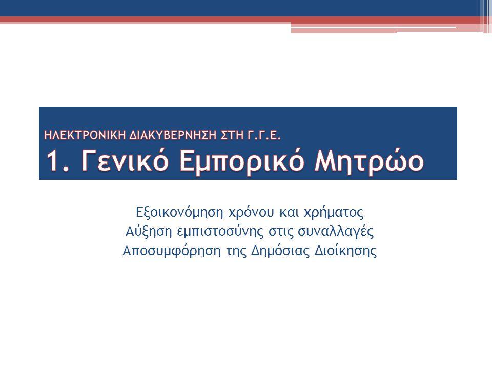 Δράσεις: Ηλεκτρονικοποίηση διαδικασιών του Γενικού Εμπορικού Μητρώου, με Κοινή Υπουργική Απόφαση των Υπουργών Οικονομικών και Ανάπτυξης ▫ Καταχωρίσεις ▫ έκδοση βεβαιώσεων Σε εξέλιξη: Περαιτέρω ανάπτυξη του πληροφοριακού συστήματος και ολοκλήρωση της πλήρους αυτοματοποίησης των διαδικασιών.