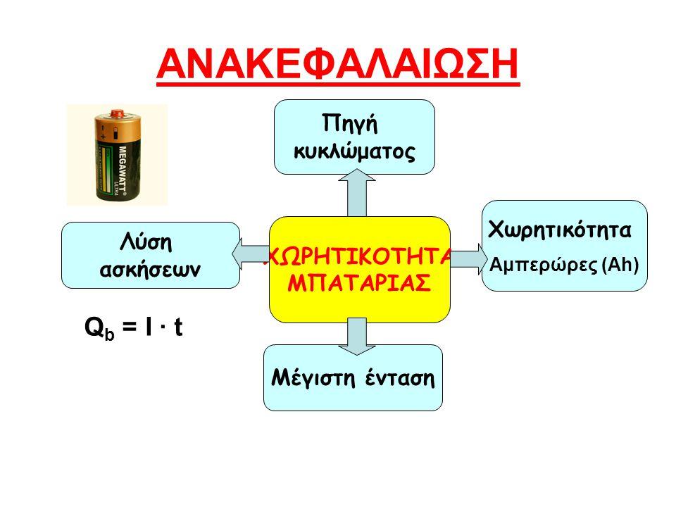 ΑΝΑΚΕΦΑΛΑΙΩΣΗ Χωρητικότητα Αμπερώρες (Ah) Πηγή κυκλώματος ΧΩΡΗΤΙΚΟΤΗΤΑ ΜΠΑΤΑΡΙΑΣ Μέγιστη ένταση Λύση ασκήσεων Q b = I · t