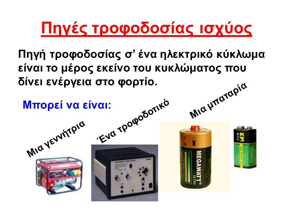 Πηγές τροφοδοσίας ισχύος Πηγή τροφοδοσίας σ' ένα ηλεκτρικό κύκλωμα είναι το μέρος εκείνο του κυκλώματος που δίνει ενέργεια στο φορτίο. Μπορεί να είναι