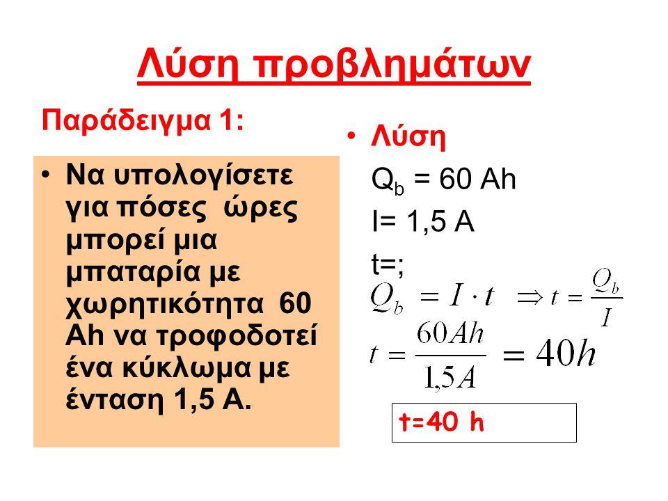 Λύση προβλημάτων Λύση Q b = 60 Ah I= 1,5 Α t=; Να υπολογίσετε για πόσες ώρες μπορεί μια μπαταρία με χωρητικότητα 60 Ah να τροφοδοτεί ένα κύκλωμα με έν