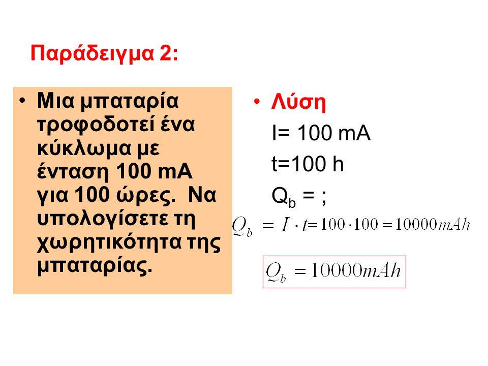 Λύση I= 100 mA t=100 h Q b = ; Παράδειγμα 2: Μια μπαταρία τροφοδοτεί ένα κύκλωμα με ένταση 100 mΑ για 100 ώρες. Να υπολογίσετε τη χωρητικότητα της μπα