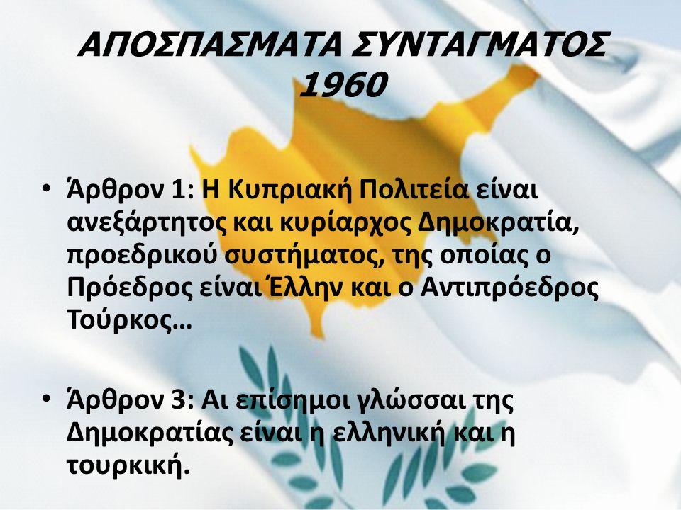 ΑΠΟΣΠΑΣΜΑΤΑ ΣΥΝΤΑΓΜΑΤΟΣ 1960 Άρθρον 1: Η Κυπριακή Πολιτεία είναι ανεξάρτητος και κυρίαρχος Δημοκρατία, προεδρικού συστήματος, της οποίας ο Πρόεδρος εί