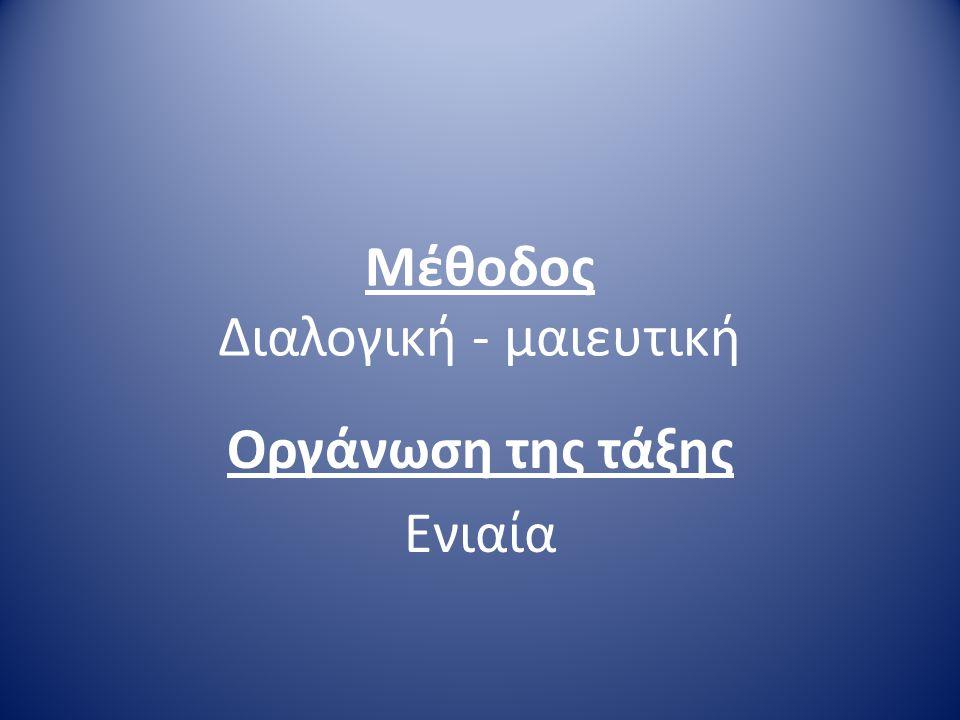 Μέθοδος Διαλογική - μαιευτική Οργάνωση της τάξης Ενιαία