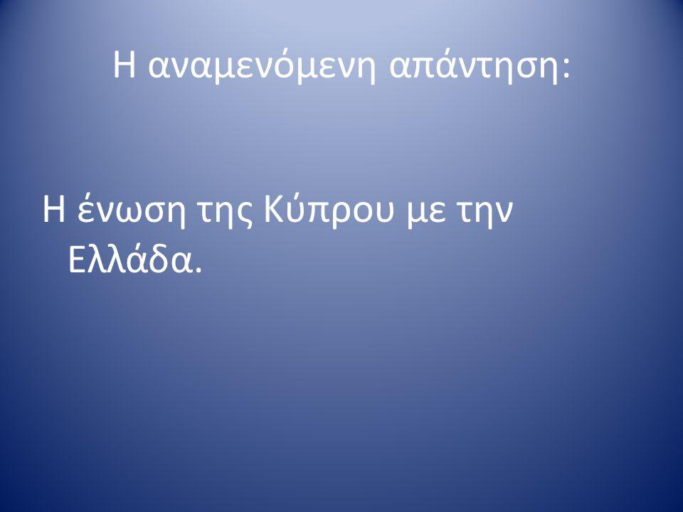 Η αναμενόμενη απάντηση: Η ένωση της Κύπρου με την Ελλάδα.