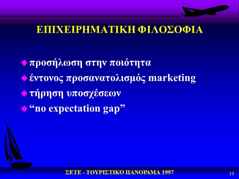 """ΣΕΤΕ - ΤΟΥΡΙΣΤΙΚΟ ΠΑΝΟΡΑΜΑ 1997 13 ΕΠΙΧΕΙΡΗΜΑΤΙΚΗ ΦΙΛΟΣΟΦΙΑ u προσήλωση στην ποιότητα u έντονος προσανατολισμός marketing u τήρηση υποσχέσεων u """"no ex"""
