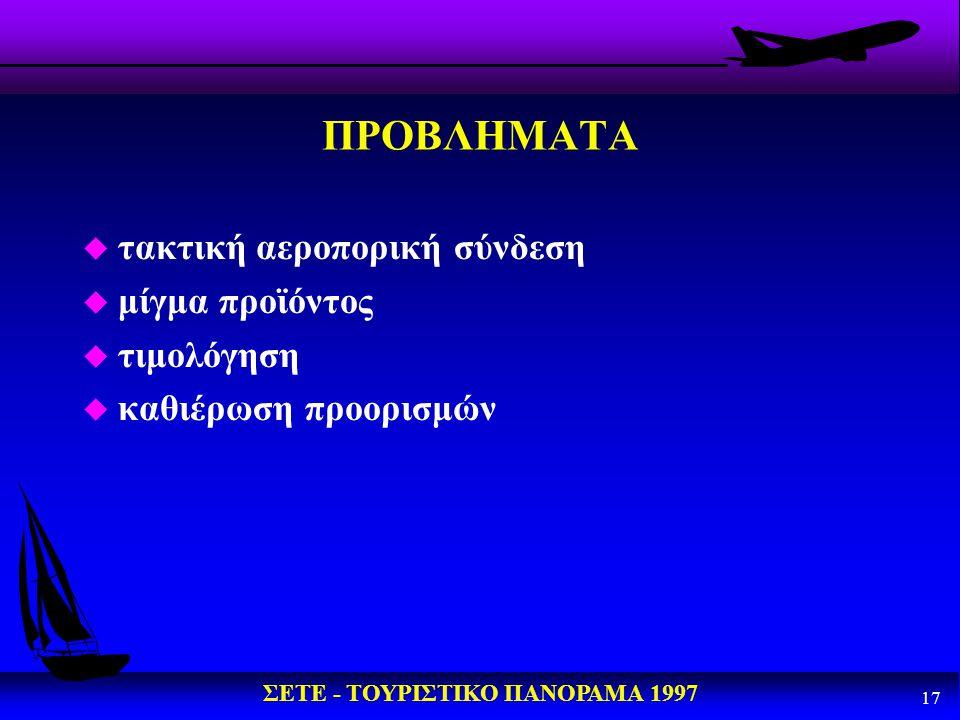 ΣΕΤΕ - ΤΟΥΡΙΣΤΙΚΟ ΠΑΝΟΡΑΜΑ 1997 17 ΠΡΟΒΛΗΜΑΤΑ u τακτική αεροπορική σύνδεση u μίγμα προϊόντος u τιμολόγηση u καθιέρωση προορισμών