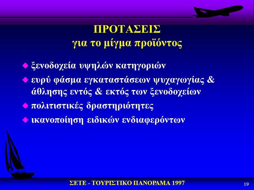 ΣΕΤΕ - ΤΟΥΡΙΣΤΙΚΟ ΠΑΝΟΡΑΜΑ 1997 19 ΠΡΟΤΑΣΕΙΣ για το μίγμα προϊόντος u ξενοδοχεία υψηλών κατηγοριών u ευρύ φάσμα εγκαταστάσεων ψυχαγωγίας & άθλησης εντ