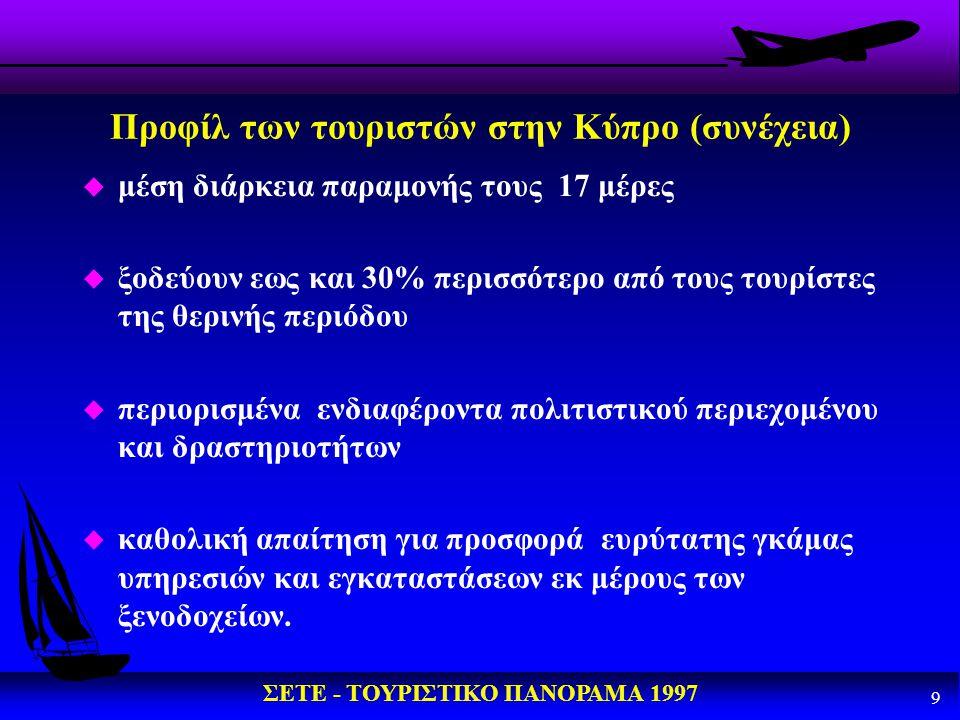 ΣΕΤΕ - ΤΟΥΡΙΣΤΙΚΟ ΠΑΝΟΡΑΜΑ 1997 9 Προφίλ των τουριστών στην Κύπρο (συνέχεια) u μέση διάρκεια παραμονής τους 17 μέρες u ξοδεύουν εως και 30% περισσότερ