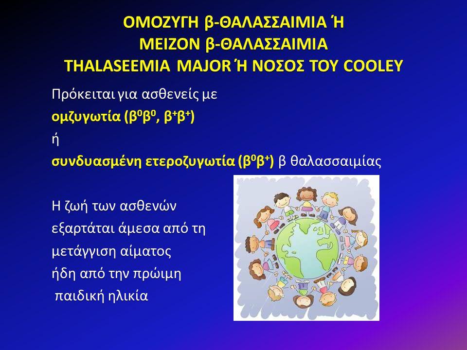 ΟΜΟΖΥΓΗ β-ΘΑΛΑΣΣΑΙΜΙΑ Ή ΜΕΙΖΟΝ β-ΘΑΛΑΣΣΑΙΜΙΑ THALASEEMIA MAJOR Ή ΝΟΣΟΣ ΤΟΥ COOLEY Πρόκειται για ασθενείς με ομζυγωτία (β 0 β 0, β + β + ) ή συνδυασμέν