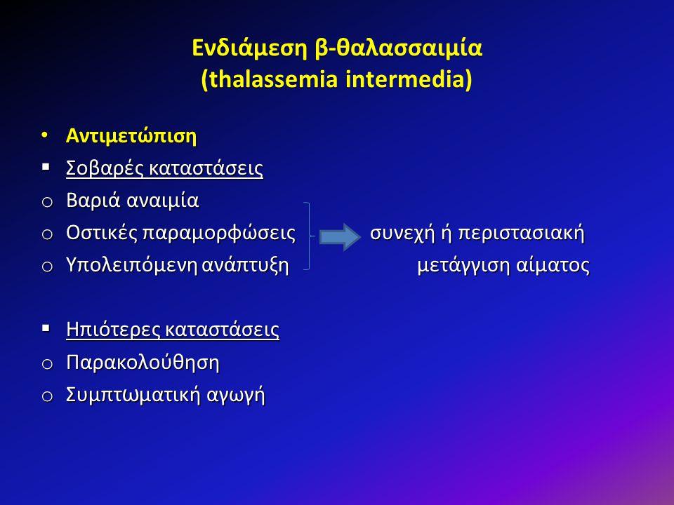 Ενδιάμεση β-θαλασσαιμία (thalassemia intermedia) Αντιμετώπιση Αντιμετώπιση  Σοβαρές καταστάσεις o Βαριά αναιμία o Οστικές παραμορφώσεις συνεχή ή περι