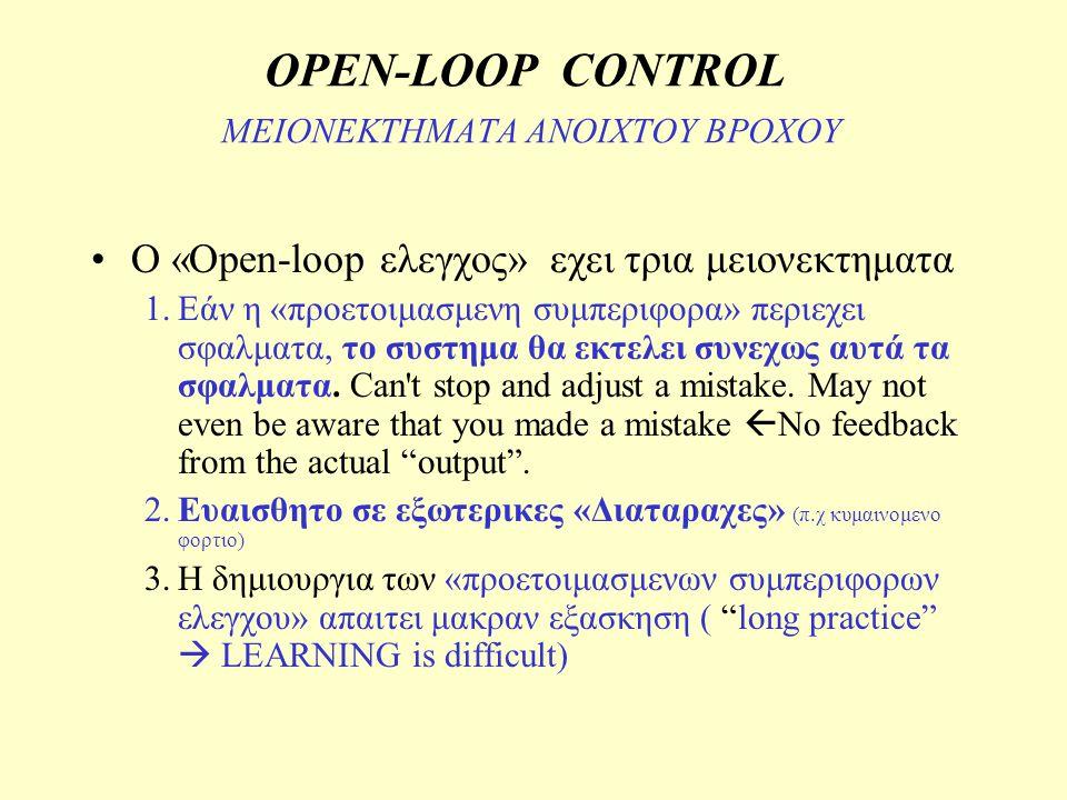OPEN-LOOP CONTROL ΜΕΙΟΝΕΚΤΗΜΑΤΑ ΑΝΟΙΧΤΟΥ ΒΡΟΧΟΥ Ο «Open-loop ελεγχος» εχει τρια μειονεκτηματα 1.Εάν η «προετοιμασμενη συμπεριφορα» περιεχει σφαλματα,