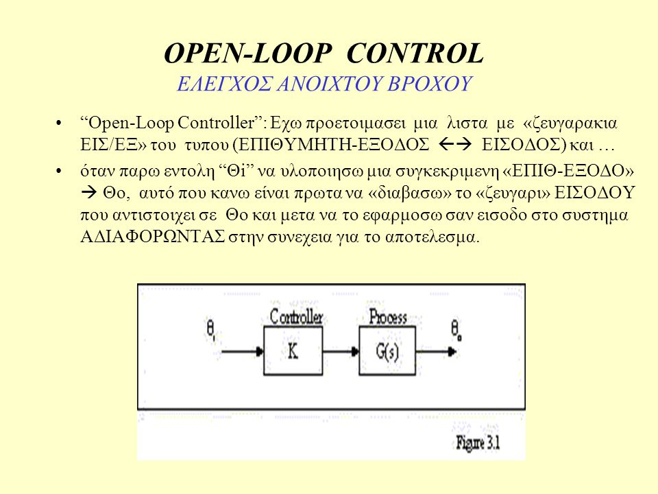 OPEN-LOOP CONTROL ΕΛΕΓΧΟΣ ΑΝΟΙΧΤΟΥ ΒΡΟΧΟΥ ΟΡΙΣΜΟΣ: «Open-loop control is the execution of preprogrammed system behaviors without feedback from the actual system output».