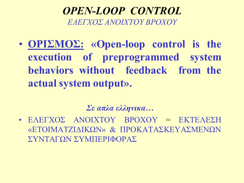 OPEN-LOOP CONTROL ΕΛΕΓΧΟΣ ΑΝΟΙΧΤΟΥ ΒΡΟΧΟΥ ΟΡΙΣΜΟΣ: «Open-loop control is the execution of preprogrammed system behaviors without feedback from the act
