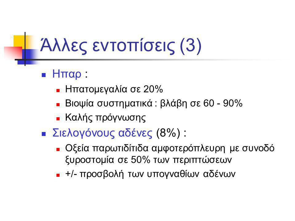 Άλλες εντοπίσεις (3) Ηπαρ : Ηπατομεγαλία σε 20% Βιοψία συστηματικά : βλάβη σε 60 - 90% Καλής πρόγνωσης Σιελογόνους αδένες (8%) : Οξεία παρωτιδίτιδα αμ