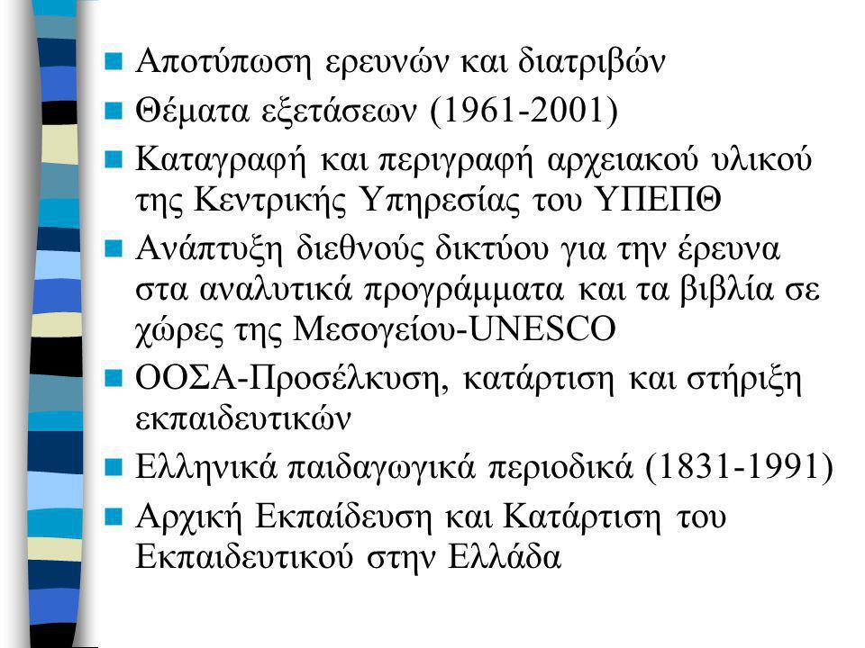 Αποτύπωση ερευνών και διατριβών Θέματα εξετάσεων (1961-2001) Καταγραφή και περιγραφή αρχειακού υλικού της Κεντρικής Υπηρεσίας του ΥΠΕΠΘ Ανάπτυξη διεθνούς δικτύου για την έρευνα στα αναλυτικά προγράμματα και τα βιβλία σε χώρες της Μεσογείου-UNESCO ΟΟΣΑ-Προσέλκυση, κατάρτιση και στήριξη εκπαιδευτικών Ελληνικά παιδαγωγικά περιοδικά (1831-1991) Αρχική Εκπαίδευση και Κατάρτιση του Εκπαιδευτικού στην Ελλάδα