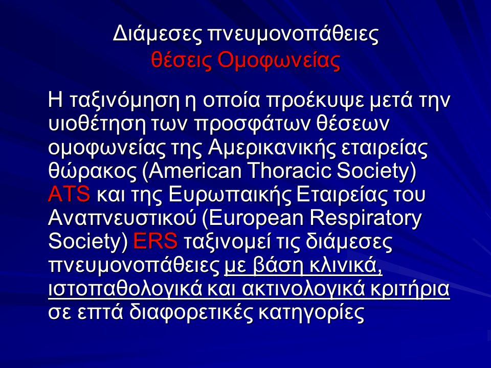 Διάμεσες πνευμονοπάθειες θέσεις Ομοφωνείας Η ταξινόμηση η οποία προέκυψε μετά την υιοθέτηση των προσφάτων θέσεων ομοφωνείας της Αμερικανικής εταιρείας θώρακος (Αmerican Thoracic Society) ATS και της Ευρωπαικής Εταιρείας του Αναπνευστικού (European Respiratory Society) ERS ταξινομεί τις διάμεσες πνευμονοπάθειες με βάση κλινικά, ιστοπαθολογικά και ακτινολογικά κριτήρια σε επτά διαφορετικές κατηγορίες Η ταξινόμηση η οποία προέκυψε μετά την υιοθέτηση των προσφάτων θέσεων ομοφωνείας της Αμερικανικής εταιρείας θώρακος (Αmerican Thoracic Society) ATS και της Ευρωπαικής Εταιρείας του Αναπνευστικού (European Respiratory Society) ERS ταξινομεί τις διάμεσες πνευμονοπάθειες με βάση κλινικά, ιστοπαθολογικά και ακτινολογικά κριτήρια σε επτά διαφορετικές κατηγορίες