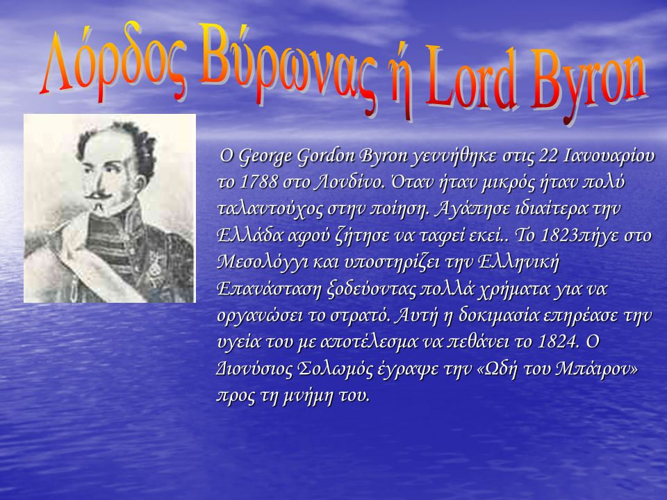 Ο George Gordon Byron γεννήθηκε στις 22 Ιανουαρίου το 1788 στο Λονδίνο. Όταν ήταν μικρός ήταν πολύ ταλαντούχος στην ποίηση. Αγάπησε ιδιαίτερα την Ελλά