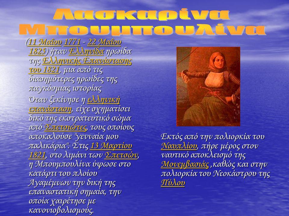 (11 Μαΐου 1771 - 22 Μαΐου 1825) ήταν Ελληνίδα ηρωίδα της Ελληνικής Επανάστασης του 1821, μια από τις διασημότερες ηρωίδες της παγκόσμιας ιστορίας (11 Μαΐου 1771 - 22 Μαΐου 1825) ήταν Ελληνίδα ηρωίδα της Ελληνικής Επανάστασης του 1821, μια από τις διασημότερες ηρωίδες της παγκόσμιας ιστορίας11 Μαΐου177122 Μαΐου 1825ΕλληνίδαΕλληνικής Επανάστασης του 182111 Μαΐου177122 Μαΐου 1825ΕλληνίδαΕλληνικής Επανάστασης του 1821 Όταν ξεκίνησε η ελληνική επανάσταση, είχε σχηματίσει δικό της εκστρατευτικό σώμα από Σπετσιώτες, τους οποίους αποκαλούσε γενναία μου παλικάρια .