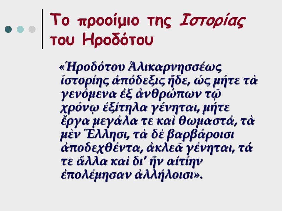 Το προοίμιο της Ιστορίας του Ηροδότου « Ἡροδότου Ἁλικαρνησσέως ἱστορίης ἀπόδεξις ἥδε, ὡς μήτε τὰ γενόμενα ἐξ ἀνθρώπων τῷ χρόνῳ ἐξίτηλα γένηται, μήτε ἔργα μεγάλα τε καὶ θωμαστά, τὰ μὲν Ἕλλησι, τὰ δὲ βαρβάροισι ἀποδεχθέντα, ἀκλεᾶ γένηται, τά τε ἄλλα καὶ δι' ἥν αἰτίην ἐπολέμησαν ἀλλήλοισι».