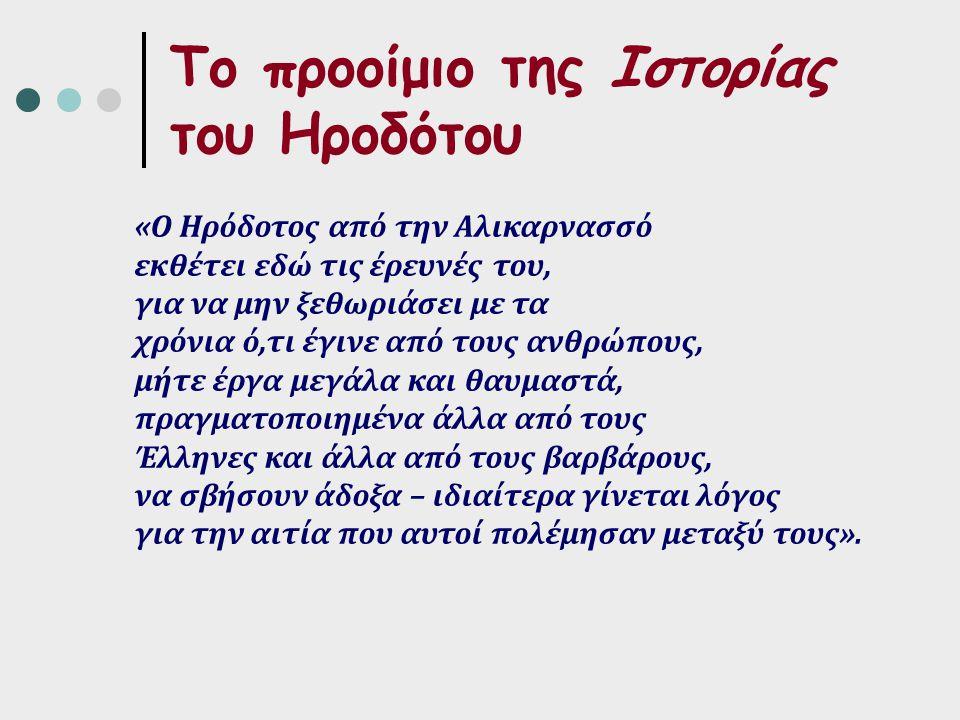 Το προοίμιο της Ιστορίας του Ηροδότου «Ο Ηρόδοτος από την Αλικαρνασσό εκθέτει εδώ τις έρευνές του, για να μην ξεθωριάσει με τα χρόνια ό,τι έγινε από τους ανθρώπους, μήτε έργα μεγάλα και θαυμαστά, πραγματοποιημένα άλλα από τους Έλληνες και άλλα από τους βαρβάρους, να σβήσουν άδοξα – ιδιαίτερα γίνεται λόγος για την αιτία που αυτοί πολέμησαν μεταξύ τους».