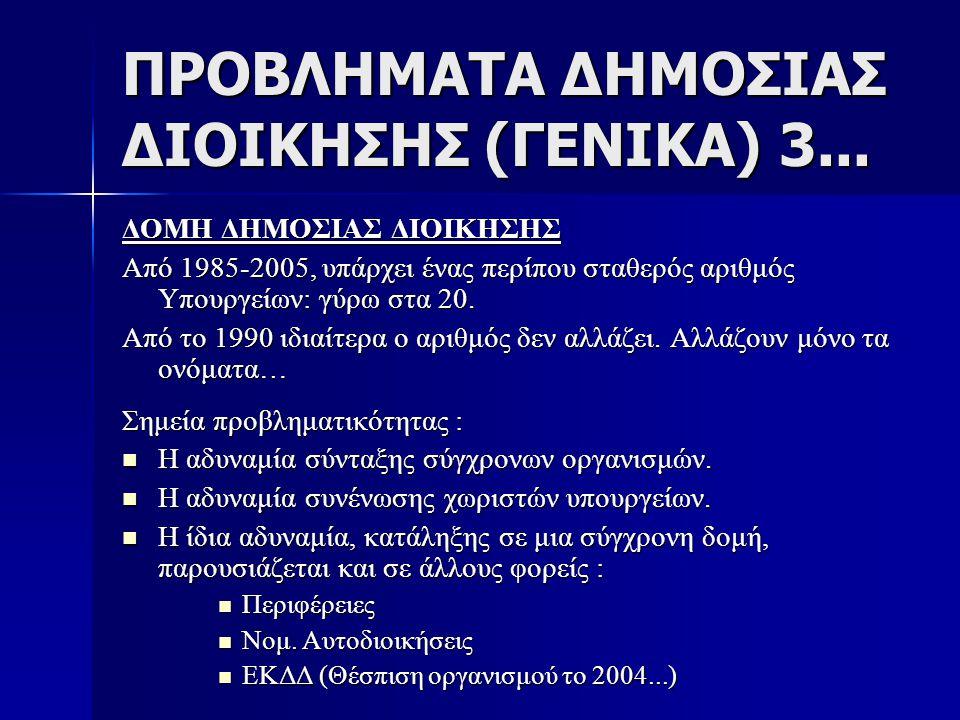 ΠΡΟΒΛΗΜΑΤΑ ΔΗΜΟΣΙΑΣ ΔΙΟΙΚΗΣΗΣ (ΓΕΝΙΚΑ) 3... ΔΟΜΗ ΔΗΜΟΣΙΑΣ ΔΙΟΙΚΗΣΗΣ Από 1985-2005, υπάρχει ένας περίπου σταθερός αριθμός Υπουργείων: γύρω στα 20. Από