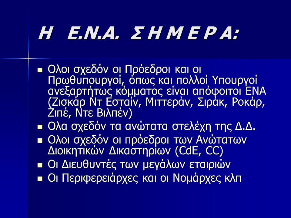 Η Ε.Ν.Α. Σ Η Μ Ε Ρ Α: Ολοι σχεδόν οι Πρόεδροι και οι Πρωθυπουργοί, όπως και πολλοί Υπουργοί ανεξαρτήτως κόμματος είναι απόφοιτοι ΕΝΑ (Ζισκάρ Ντ Εσταίν