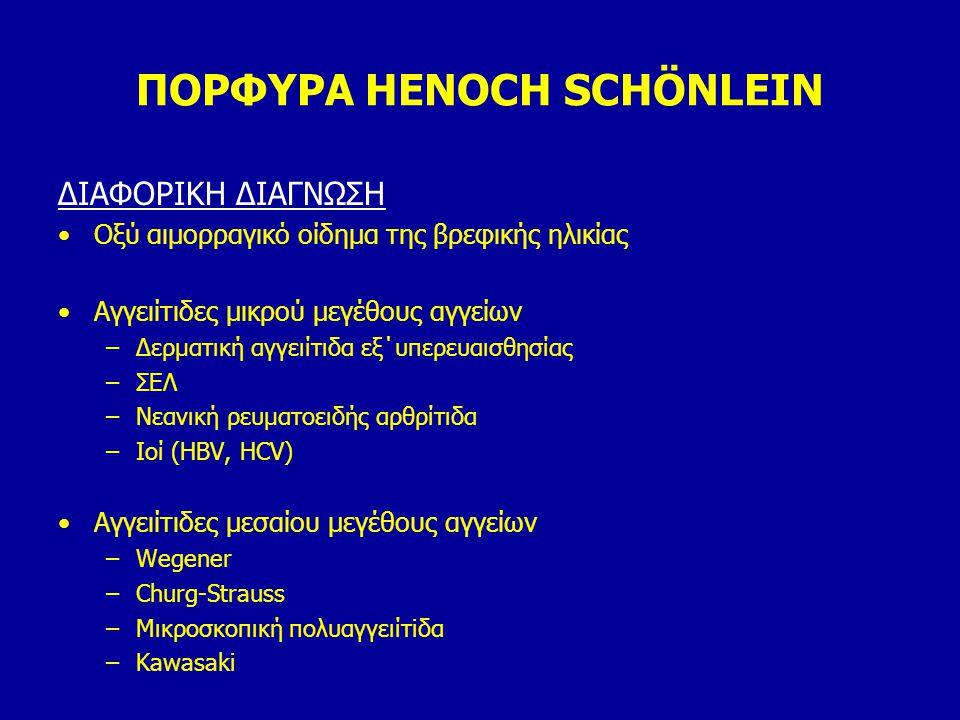 ΠΟΡΦΥΡΑ HENOCH SCHÖNLEIN ΔΙΑΦΟΡΙΚΗ ΔΙΑΓΝΩΣΗ Οξύ αιμορραγικό οίδημα της βρεφικής ηλικίας Αγγειίτιδες μικρού μεγέθους αγγείων –Δερματική αγγειίτιδα εξ΄υ