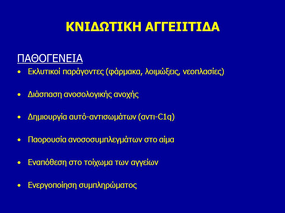 ΚΝΙΔΩΤΙΚΗ ΑΓΓΕΙΙΤΙΔΑ ΠΑΘΟΓΕΝΕΙΑ Εκλυτικοί παράγοντες (φάρμακα, λοιμώξεις, νεοπλασίες) Διάσπαση ανοσολογικής ανοχής Δημιουργία αυτό-αντισωμάτων (αντι-C