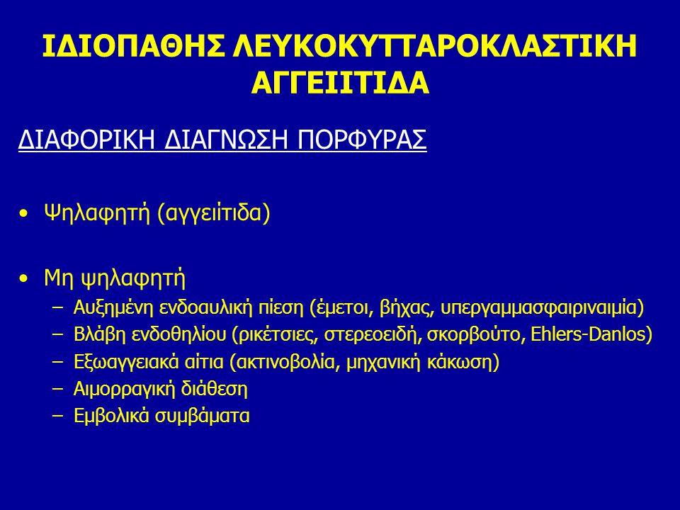 ΙΔΙΟΠΑΘΗΣ ΛΕΥΚΟΚΥΤΤΑΡΟΚΛΑΣΤΙΚΗ ΑΓΓΕΙΙΤΙΔΑ ΔΙΑΦΟΡΙΚΗ ΔΙΑΓΝΩΣΗ ΠΟΡΦΥΡΑΣ Ψηλαφητή (αγγειίτιδα) Μη ψηλαφητή –Αυξημένη ενδοαυλική πίεση (έμετοι, βήχας, υπε