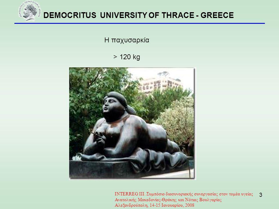 DEMOCRITUS UNIVERSITY OF THRACE - GREECE 3 Η παχυσαρκία > 120 kg INTERREG III. Συμπόσιο διασυνοριακής συνεργασίας στον τομέα υγείας Ανατολικής Μακεδον