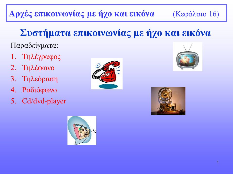 1 Αρχές επικοινωνίας με ήχο και εικόνα (Κεφάλαιο 16) Συστήματα επικοινωνίας με ήχο και εικόνα Παραδείγματα: 1.Τηλέγραφος 2.Τηλέφωνο 3.Τηλεόραση 4.Ραδιόφωνο 5.Cd/dvd-player