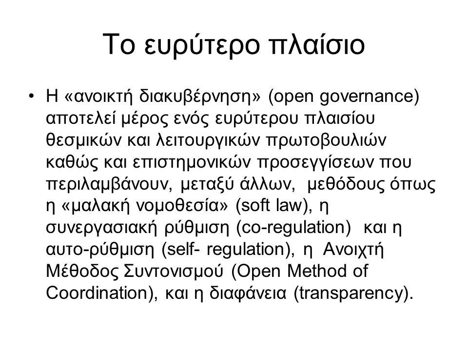 Το ευρύτερο πλαίσιο Η «ανοικτή διακυβέρνηση» (open governance) αποτελεί μέρος ενός ευρύτερου πλαισίου θεσμικών και λειτουργικών πρωτοβουλιών καθώς και επιστημονικών προσεγγίσεων που περιλαμβάνουν, μεταξύ άλλων, μεθόδους όπως η «μαλακή νομοθεσία» (soft law), η συνεργασιακή ρύθμιση (co-regulation) και η αυτο-ρύθμιση (self- regulation), η Ανοιχτή Μέθοδος Συντονισμού (Open Method of Coordination), και η διαφάνεια (transparency).