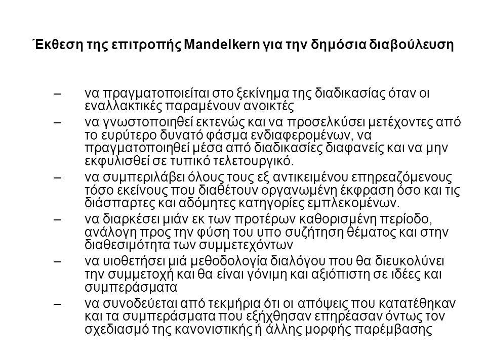 Έκθεση της επιτροπής Mandelkern για την δημόσια διαβούλευση –να πραγματοποιείται στο ξεκίνημα της διαδικασίας όταν οι εναλλακτικές παραμένουν ανοικτές –να γνωστοποιηθεί εκτενώς και να προσελκύσει μετέχοντες από το ευρύτερο δυνατό φάσμα ενδιαφερομένων, να πραγματοποιηθεί μέσα από διαδικασίες διαφανείς και να μην εκφυλισθεί σε τυπικό τελετουργικό.