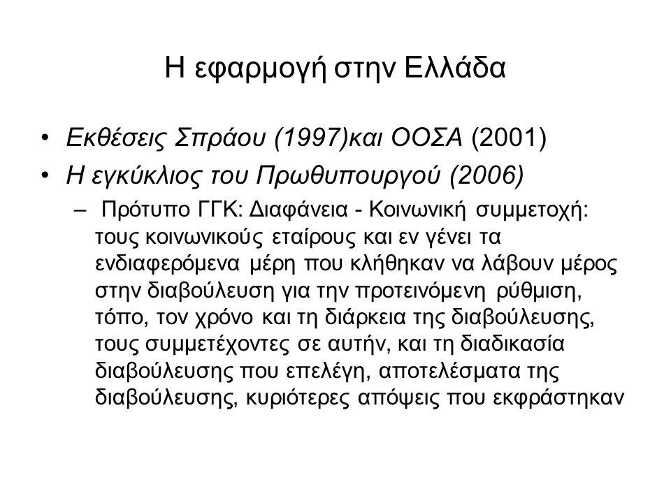 Η εφαρμογή στην Ελλάδα Εκθέσεις Σπράου (1997)και ΟΟΣΑ (2001) Η εγκύκλιος του Πρωθυπουργού (2006) – Πρότυπο ΓΓΚ: Διαφάνεια - Κοινωνική συμμετοχή: τους κοινωνικούς εταίρους και εν γένει τα ενδιαφερόμενα μέρη που κλήθηκαν να λάβουν μέρος στην διαβούλευση για την προτεινόμενη ρύθμιση, τόπο, τον χρόνο και τη διάρκεια της διαβούλευσης, τους συμμετέχοντες σε αυτήν, και τη διαδικασία διαβούλευσης που επελέγη, αποτελέσματα της διαβούλευσης, κυριότερες απόψεις που εκφράστηκαν