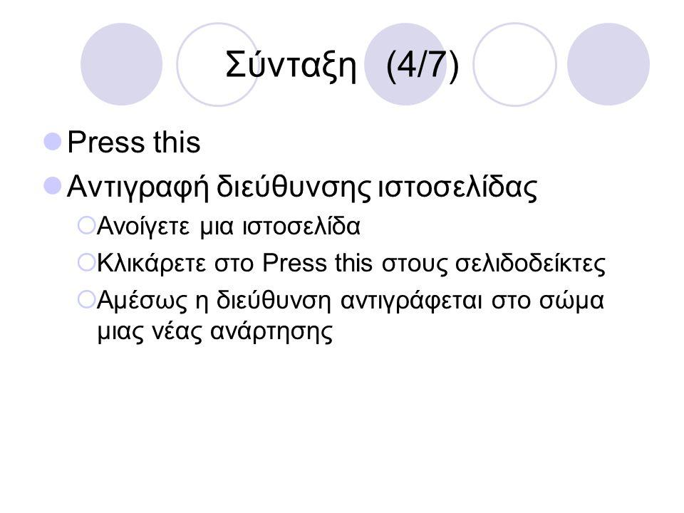 Σύνταξη (4/7) Press this Αντιγραφή διεύθυνσης ιστοσελίδας  Ανοίγετε μια ιστοσελίδα  Κλικάρετε στο Press this στους σελιδοδείκτες  Αμέσως η διεύθυνσ