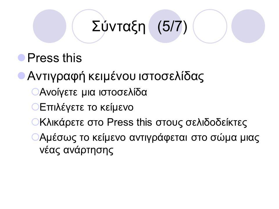 Σύνταξη (5/7) Press this Αντιγραφή κειμένου ιστοσελίδας  Ανοίγετε μια ιστοσελίδα  Επιλέγετε το κείμενο  Κλικάρετε στο Press this στους σελιδοδείκτε