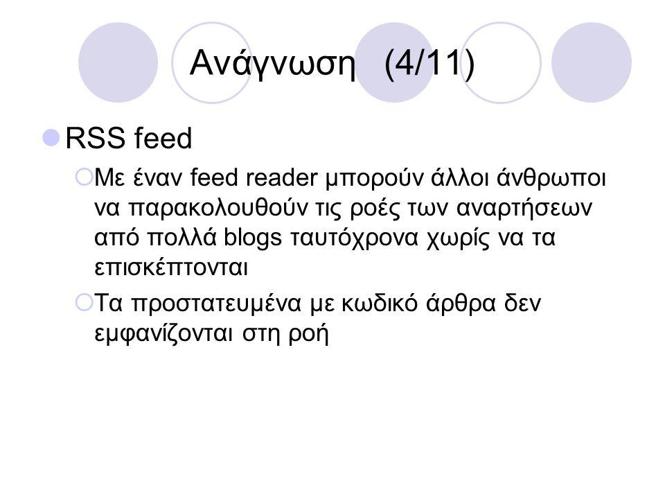 Ανάγνωση (4/11) RSS feed  Με έναν feed reader μπορούν άλλοι άνθρωποι να παρακολουθούν τις ροές των αναρτήσεων από πολλά blogs ταυτόχρονα χωρίς να τα
