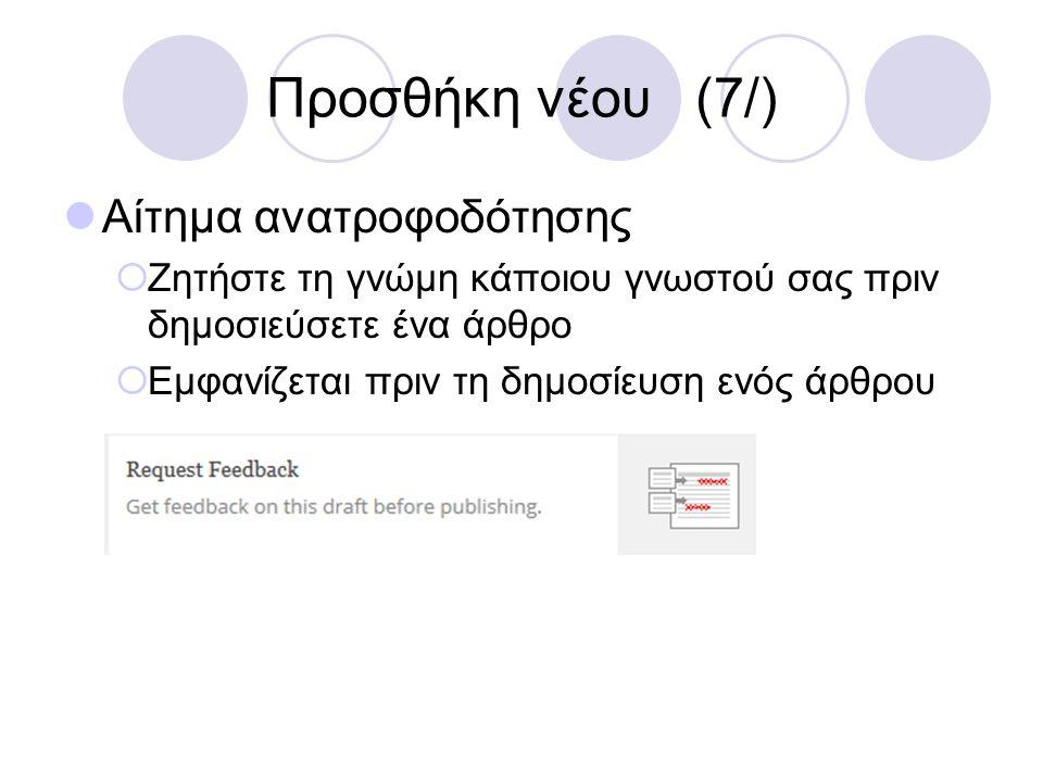 Προσθήκη νέου (7/) Αίτημα ανατροφοδότησης  Ζητήστε τη γνώμη κάποιου γνωστού σας πριν δημοσιεύσετε ένα άρθρο  Εμφανίζεται πριν τη δημοσίευση ενός άρθ