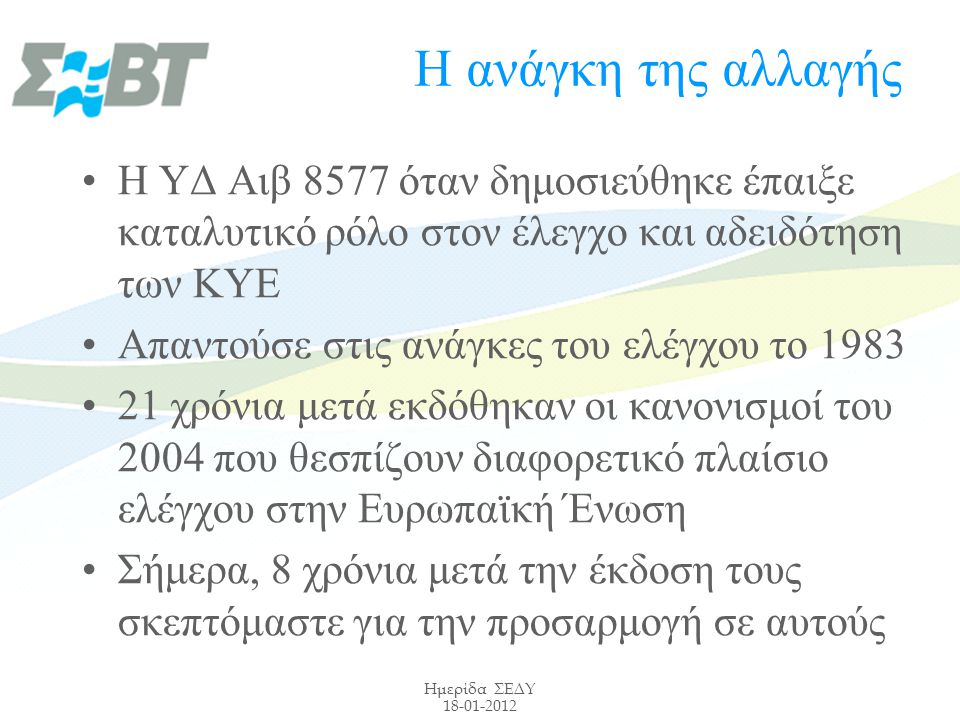 Ημερίδα ΣΕΔΥ 18-01-2012 Η ανάγκη της αλλαγής Η ΥΔ Αιβ 8577 όταν δημοσιεύθηκε έπαιξε καταλυτικό ρόλο στον έλεγχο και αδειδότηση των ΚΥΕ Απαντούσε στις ανάγκες του ελέγχου το 1983 21 χρόνια μετά εκδόθηκαν οι κανονισμοί του 2004 που θεσπίζουν διαφορετικό πλαίσιο ελέγχου στην Ευρωπαϊκή Ένωση Σήμερα, 8 χρόνια μετά την έκδοση τους σκεπτόμαστε για την προσαρμογή σε αυτούς