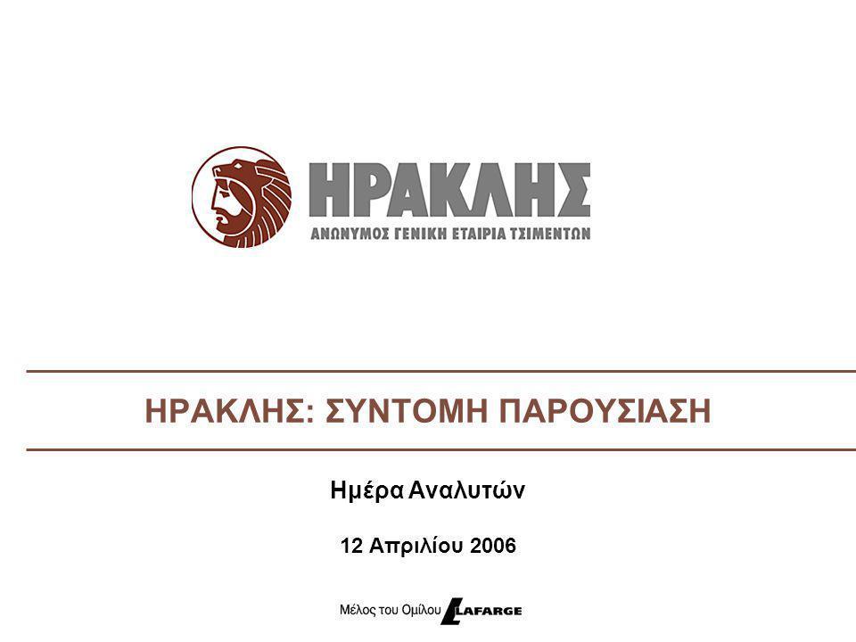 Όμιλος Εταιριών ΗΡΑΚΛΗΣ  Ιδρύθηκε το 1911  Ο μεγαλύτερος παραγωγός τσιμέντου στην Ελλάδα:  Παραγωγική Δυνατότητα: 9,6 Mt  Κύκλος εργασιών το 2005: 609 M€  3 Εργοστάσια Τσιμέντου, 7 Κέντρα Διανομής  Περισσότεροι από 2.500 εργαζόμενοι  Ισχυρή εξαγωγική δραστηριότητα  Μέλος του Ομίλου Lafarge από το 2001  Ο ΗΡΑΚΛΗΣ είναι ένας από τους μεγαλύτερους παραγωγούς τσιμέντου της Lafarge