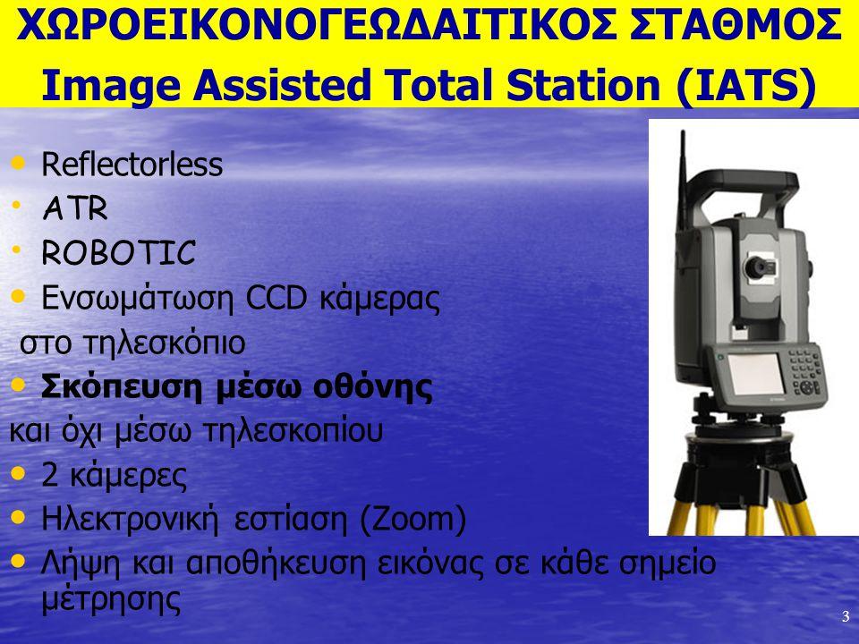 3 ΧΩΡΟΕΙΚΟΝΟΓΕΩΔΑΙΤΙΚΟΣ ΣΤΑΘΜΟΣ Image Assisted Total Station (IATS) Reflectorless ATR ROBOTIC Ενσωμάτωση CCD κάμερας στο τηλεσκόπιο Σκόπευση μέσω οθόν