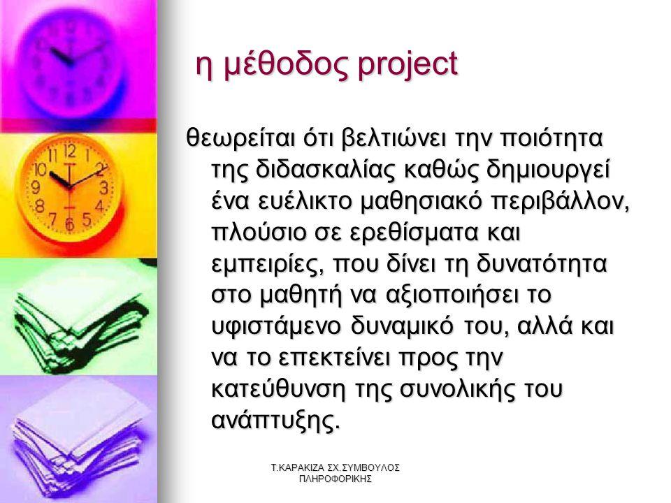 Τ.ΚΑΡΑΚΙΖΑ ΣΧ.ΣΥΜΒΟΥΛΟΣ ΠΛΗΡΟΦΟΡΙΚΗΣ η μέθοδος project η μέθοδος project θεωρείται ότι βελτιώνει την ποιότητα της διδασκαλίας καθώς δημιουργεί ένα ευέ