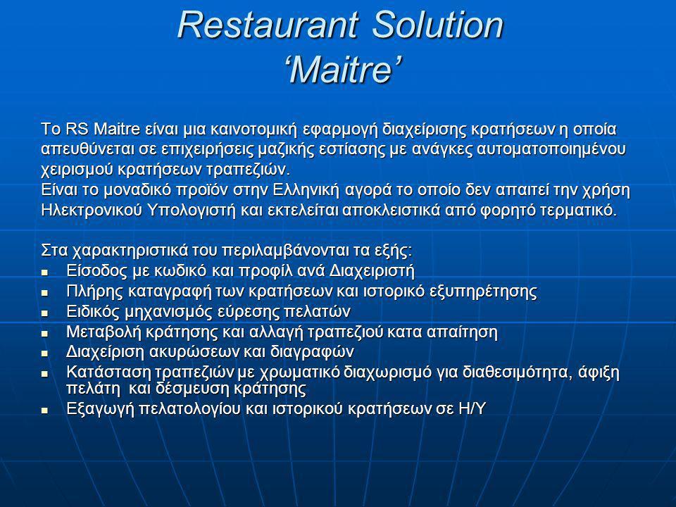Restaurant Solution 'Maitre' Το RS Maitre είναι μια καινοτομική εφαρμογή διαχείρισης κρατήσεων η οποία απευθύνεται σε επιχειρήσεις μαζικής εστίασης με ανάγκες αυτοματοποιημένου χειρισμού κρατήσεων τραπεζιών.
