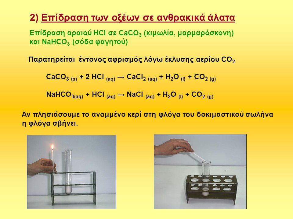 2) Επίδραση των οξέων σε ανθρακικά άλατα Επίδραση αραιού HCl σε CaCO 3 (κιμωλία, μαρμαρόσκονη) και NaHCO 3 (σόδα φαγητού) Παρατηρείται έντονος αφρισμό