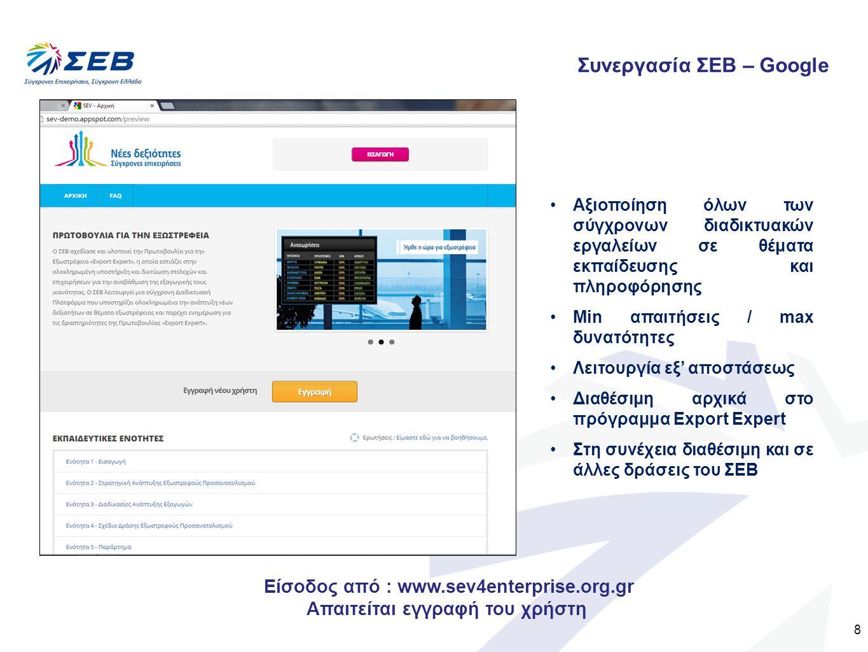 8 Συνεργασία ΣΕΒ – Google Αξιοποίηση όλων των σύγχρονων διαδικτυακών εργαλείων σε θέματα εκπαίδευσης και πληροφόρησης Min απαιτήσεις / max δυνατότητες Λειτουργία εξ' αποστάσεως Διαθέσιμη αρχικά στο πρόγραμμα Export Expert Στη συνέχεια διαθέσιμη και σε άλλες δράσεις του ΣΕΒ Είσοδος από : www.sev4enterprise.org.gr Απαιτείται εγγραφή του χρήστη