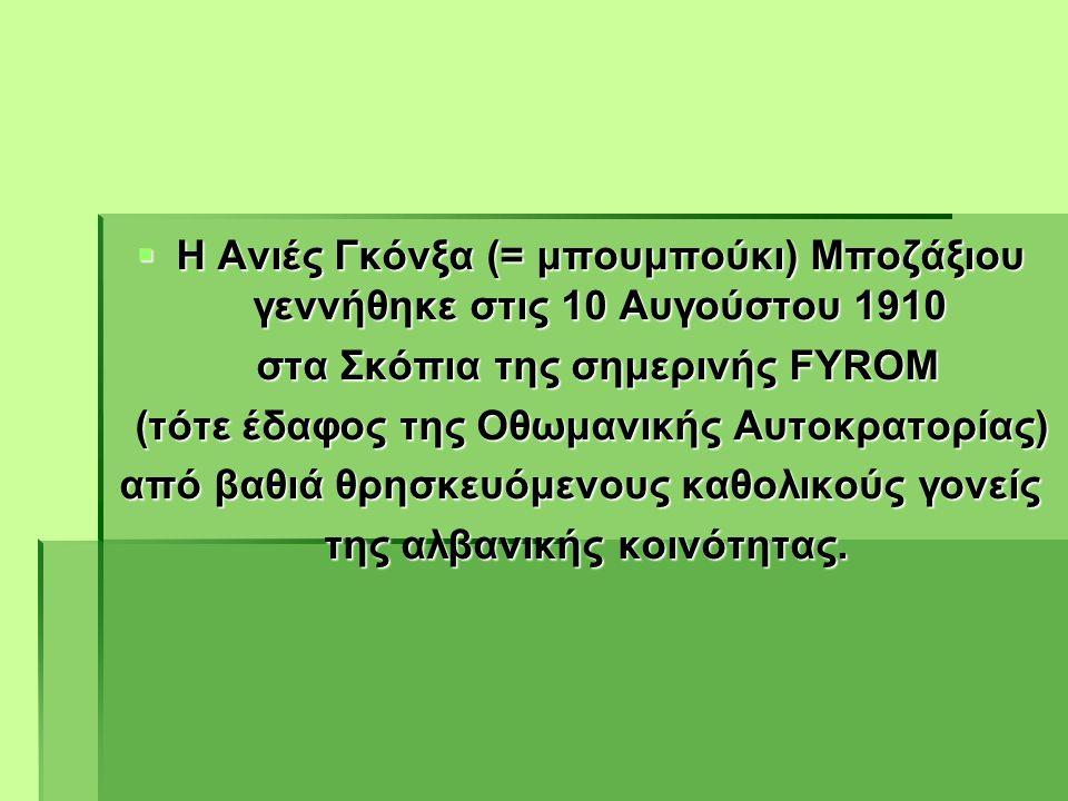  Η Ανιές Γκόνξα (= μπουμπούκι) Μποζάξιου γεννήθηκε στις 10 Αυγούστου 1910 στα Σκόπια της σημερινής FYROM στα Σκόπια της σημερινής FYROM (τότε έδαφος της Οθωμανικής Αυτοκρατορίας) (τότε έδαφος της Οθωμανικής Αυτοκρατορίας) από βαθιά θρησκευόμενους καθολικούς γονείς της αλβανικής κοινότητας.